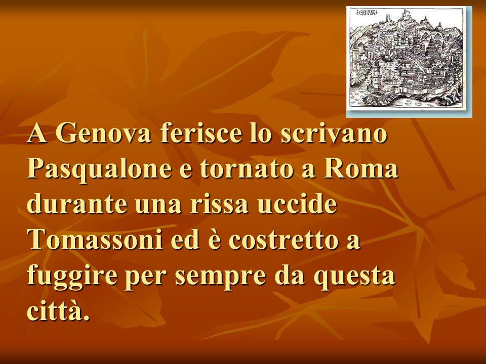 A Genova ferisce lo scrivano Pasqualone e tornato a Roma durante una rissa uccide Tomassoni ed è costretto a fuggire per sempre da questa città.