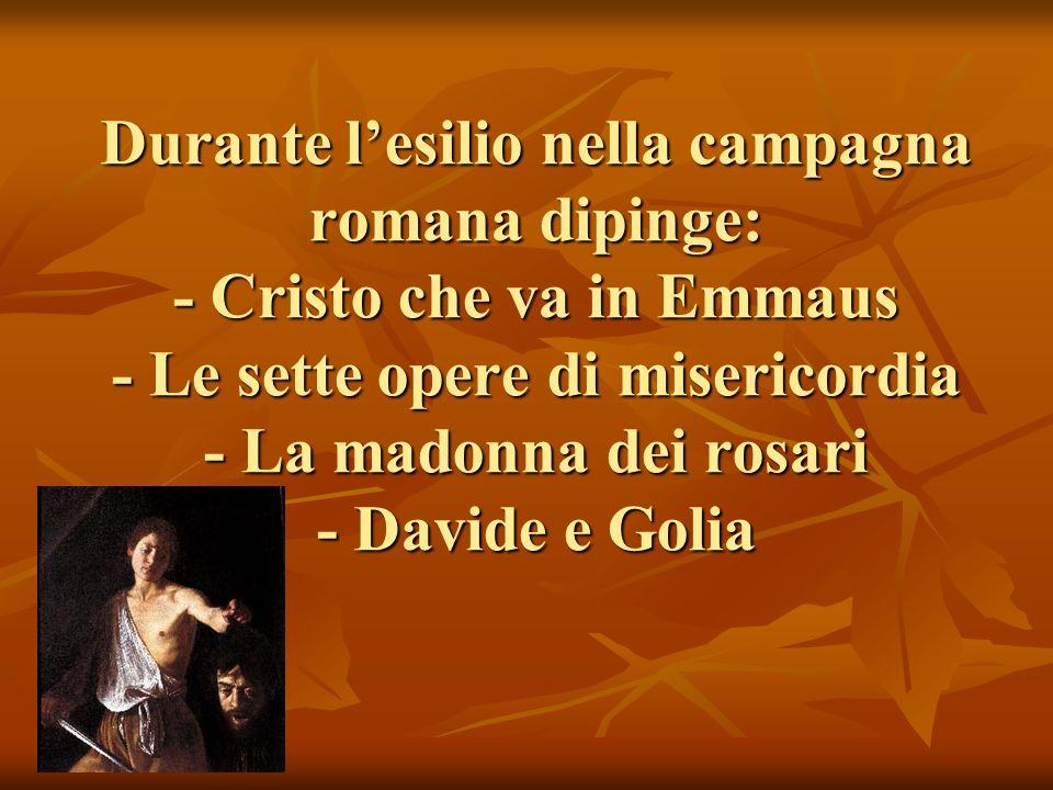 Durante lesilio nella campagna romana dipinge: - Cristo che va in Emmaus - Le sette opere di misericordia - La madonna dei rosari - Davide e Golia