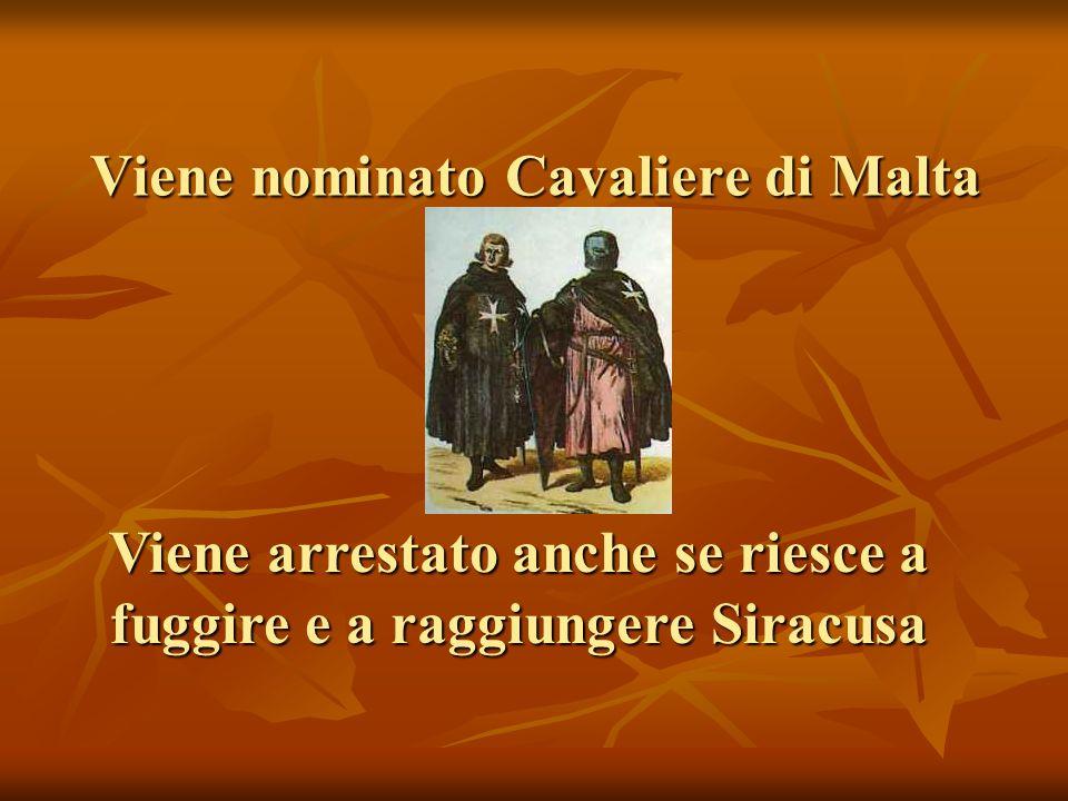 Viene nominato Cavaliere di Malta Viene arrestato anche se riesce a fuggire e a raggiungere Siracusa