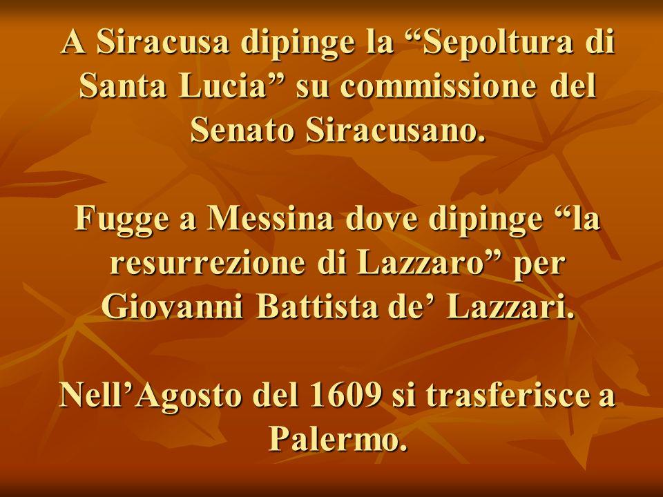 A Siracusa dipinge la Sepoltura di Santa Lucia su commissione del Senato Siracusano. Fugge a Messina dove dipinge la resurrezione di Lazzaro per Giova