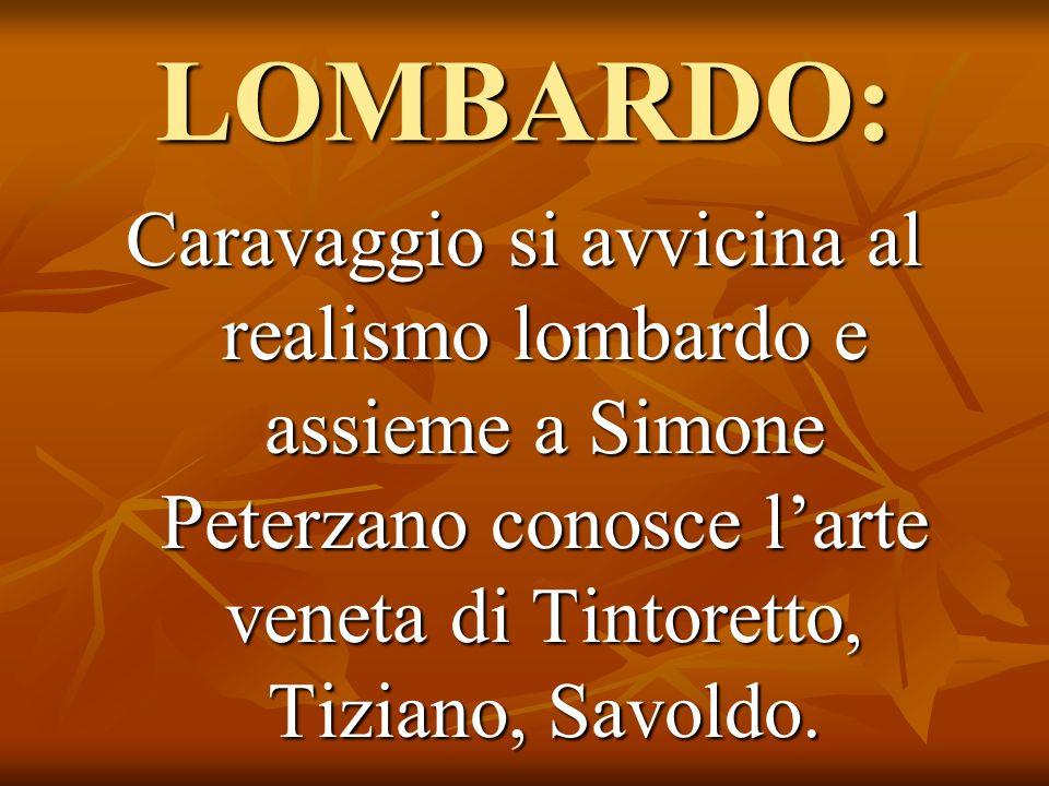 LOMBARDO: Caravaggio si avvicina al realismo lombardo e assieme a Simone Peterzano conosce larte veneta di Tintoretto, Tiziano, Savoldo.