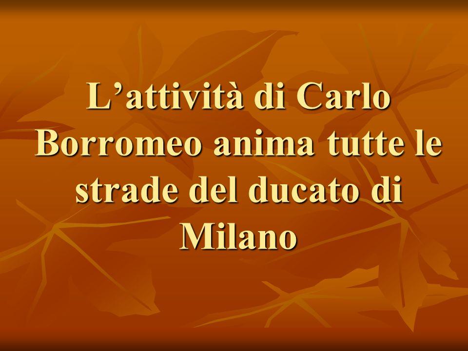 Lattività di Carlo Borromeo anima tutte le strade del ducato di Milano