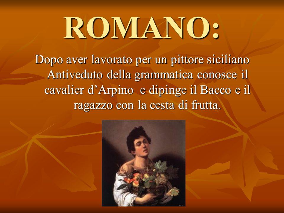 ROMANO: Dopo aver lavorato per un pittore siciliano Antiveduto della grammatica conosce il cavalier dArpino e dipinge il Bacco e il ragazzo con la ces