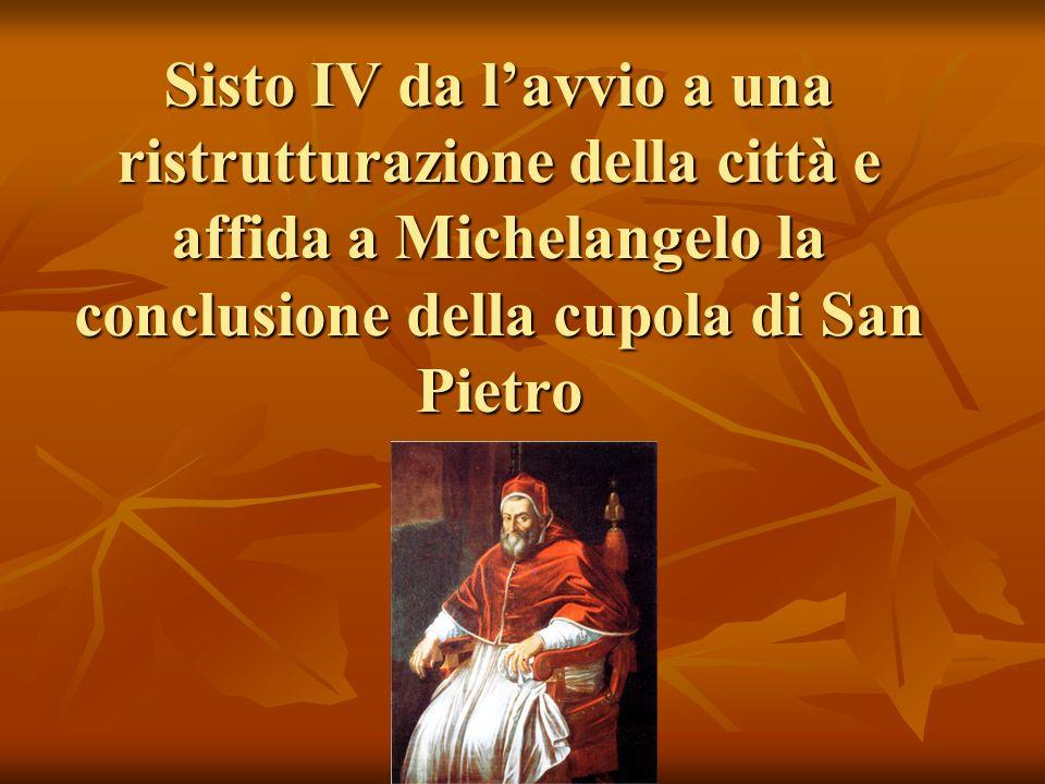 Sisto IV da lavvio a una ristrutturazione della città e affida a Michelangelo la conclusione della cupola di San Pietro
