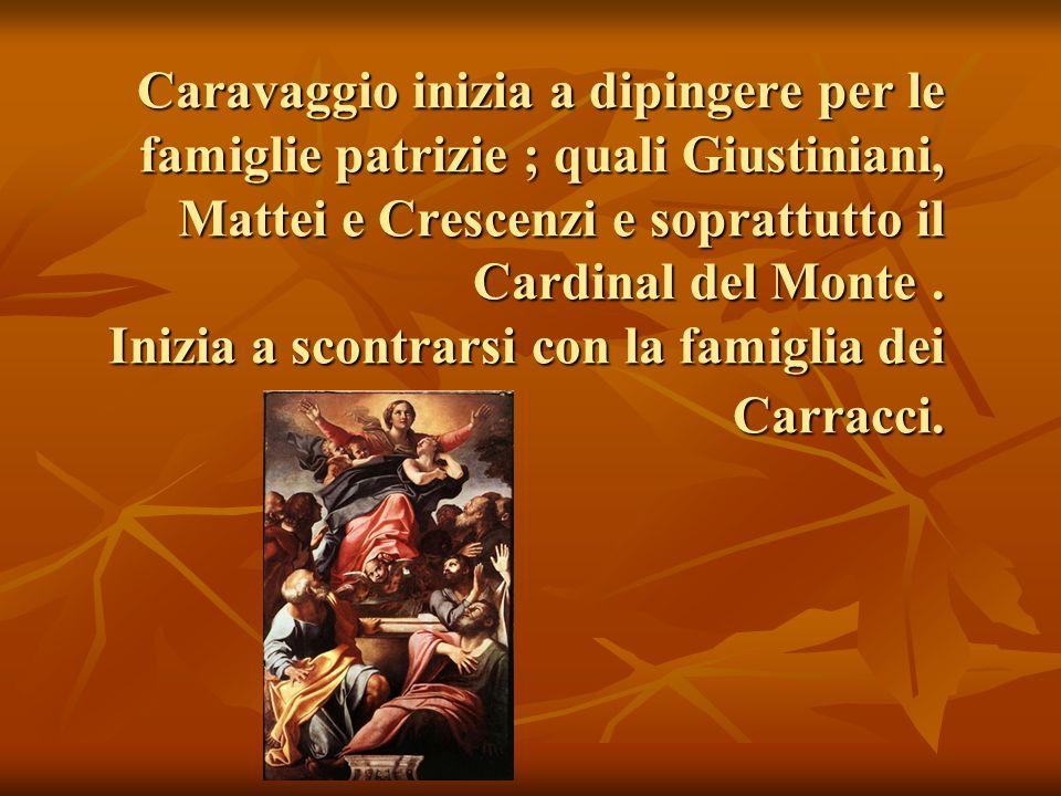 Caravaggio inizia a dipingere per le famiglie patrizie ; quali Giustiniani, Mattei e Crescenzi e soprattutto il Cardinal del Monte. Inizia a scontrars