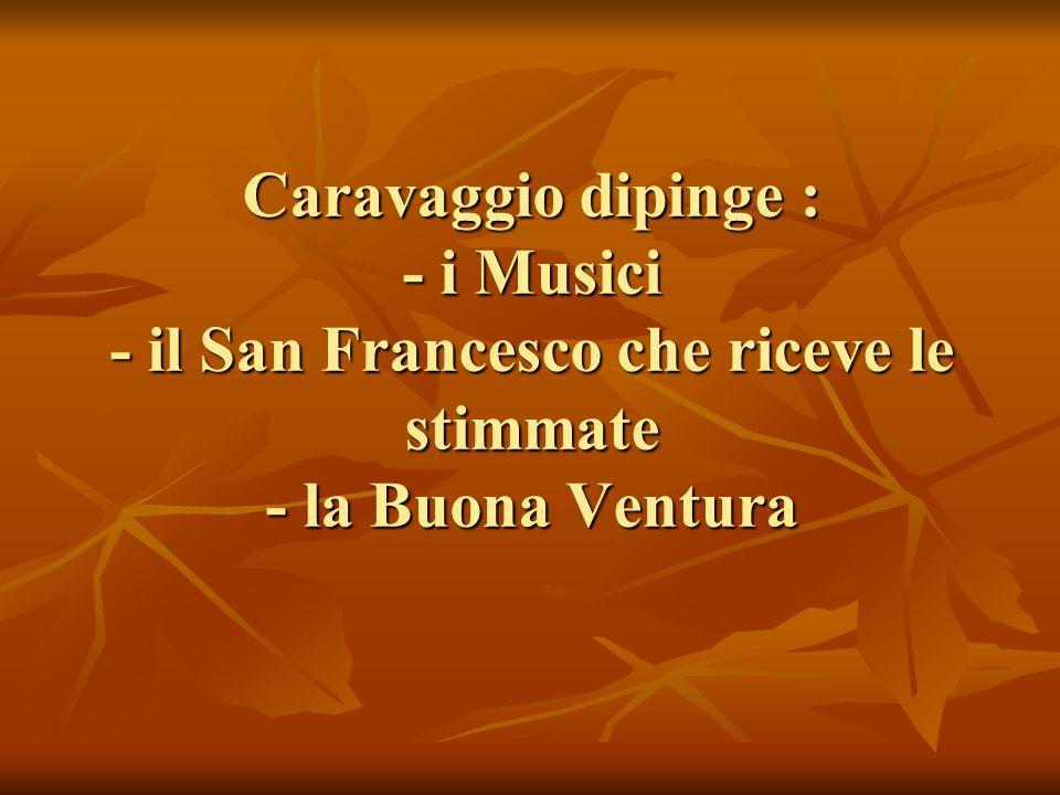 Caravaggio dipinge : - i Musici - il San Francesco che riceve le stimmate - la Buona Ventura