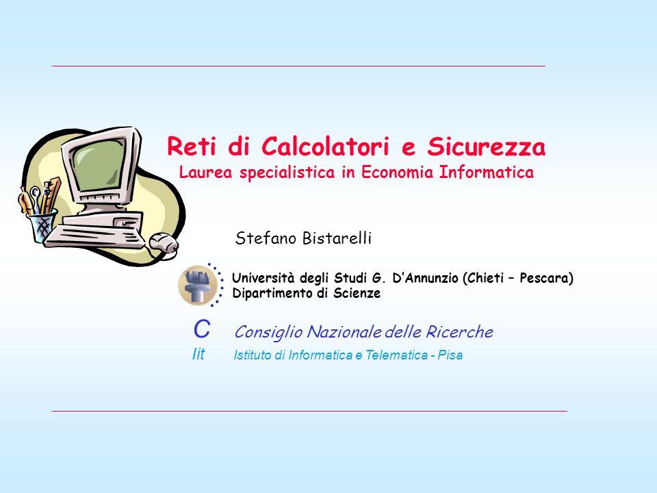 Reti di Calcolatori e Sicurezza Laurea specialistica in Economia Informatica Stefano Bistarelli Università degli Studi G. DAnnunzio (Chieti – Pescara)