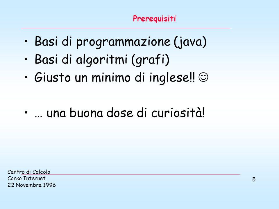 Centro di Calcolo Corso Internet 22 Novembre 1996 5 Prerequisiti Basi di programmazione (java) Basi di algoritmi (grafi) Giusto un minimo di inglese!!