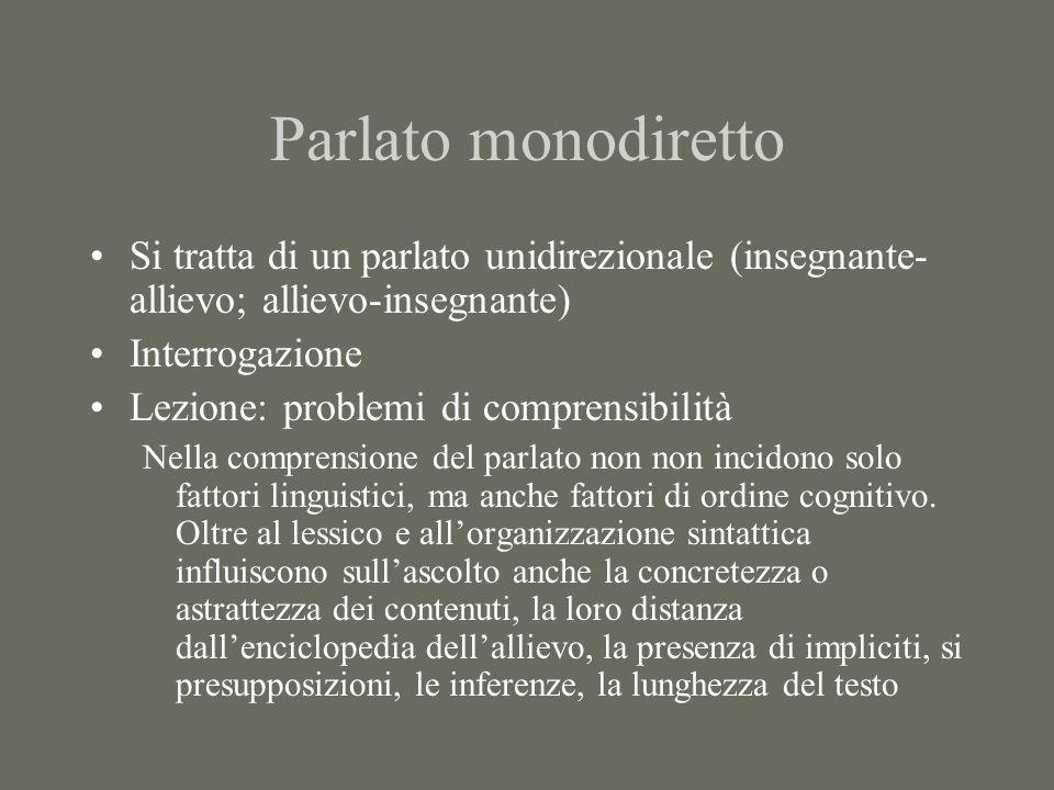 Parlato monodiretto Si tratta di un parlato unidirezionale (insegnante- allievo; allievo-insegnante) Interrogazione Lezione: problemi di comprensibilità Nella comprensione del parlato non non incidono solo fattori linguistici, ma anche fattori di ordine cognitivo.
