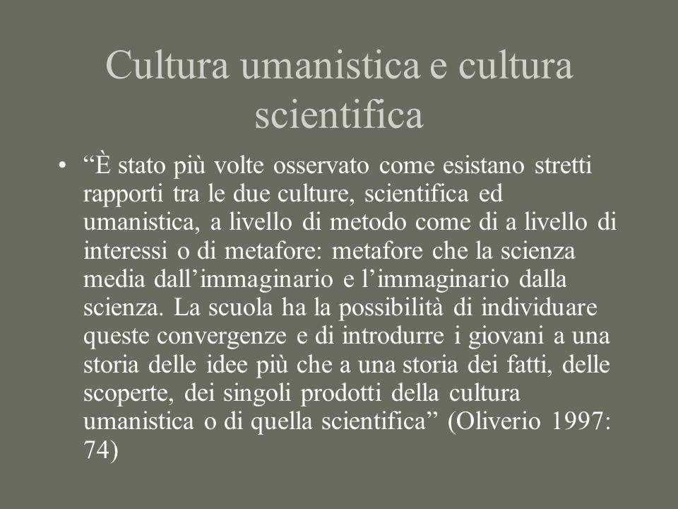 Cultura umanistica e cultura scientifica È stato più volte osservato come esistano stretti rapporti tra le due culture, scientifica ed umanistica, a livello di metodo come di a livello di interessi o di metafore: metafore che la scienza media dallimmaginario e limmaginario dalla scienza.
