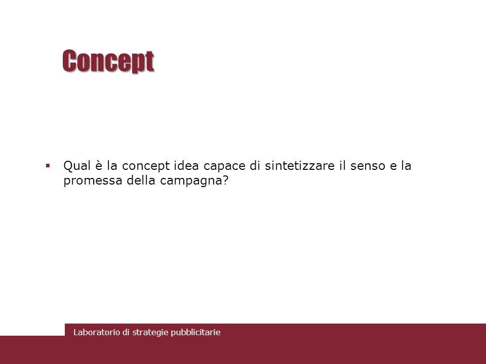 Laboratorio di strategie pubblicitarie Concept Qual è la concept idea capace di sintetizzare il senso e la promessa della campagna?