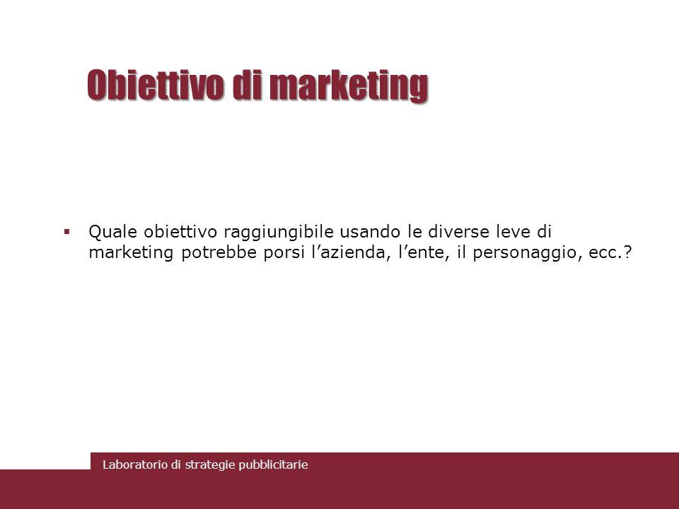 Laboratorio di strategie pubblicitarie Obiettivo di marketing Quale obiettivo raggiungibile usando le diverse leve di marketing potrebbe porsi lazienda, lente, il personaggio, ecc.?