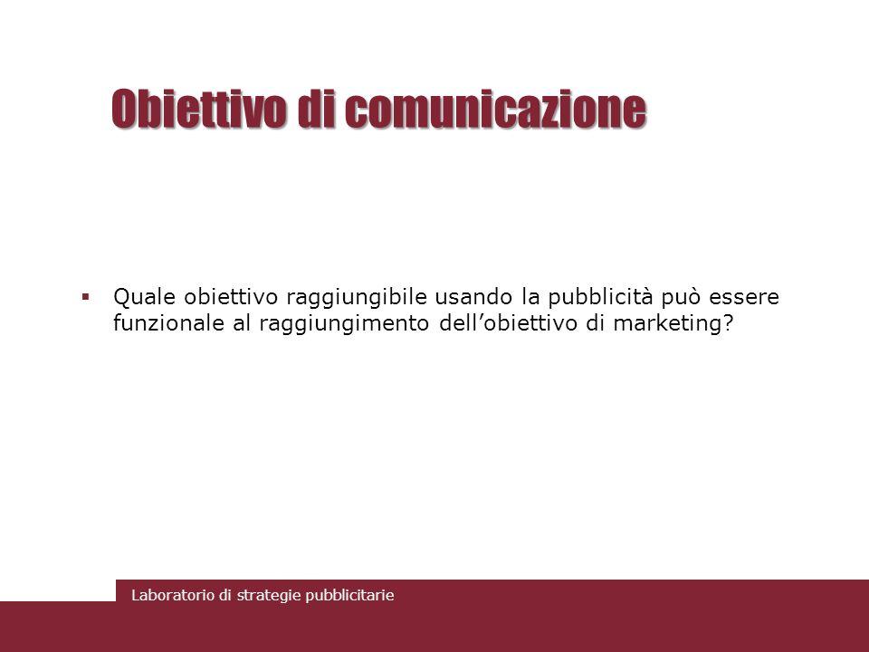Laboratorio di strategie pubblicitarie Obiettivo di comunicazione Quale obiettivo raggiungibile usando la pubblicità può essere funzionale al raggiung