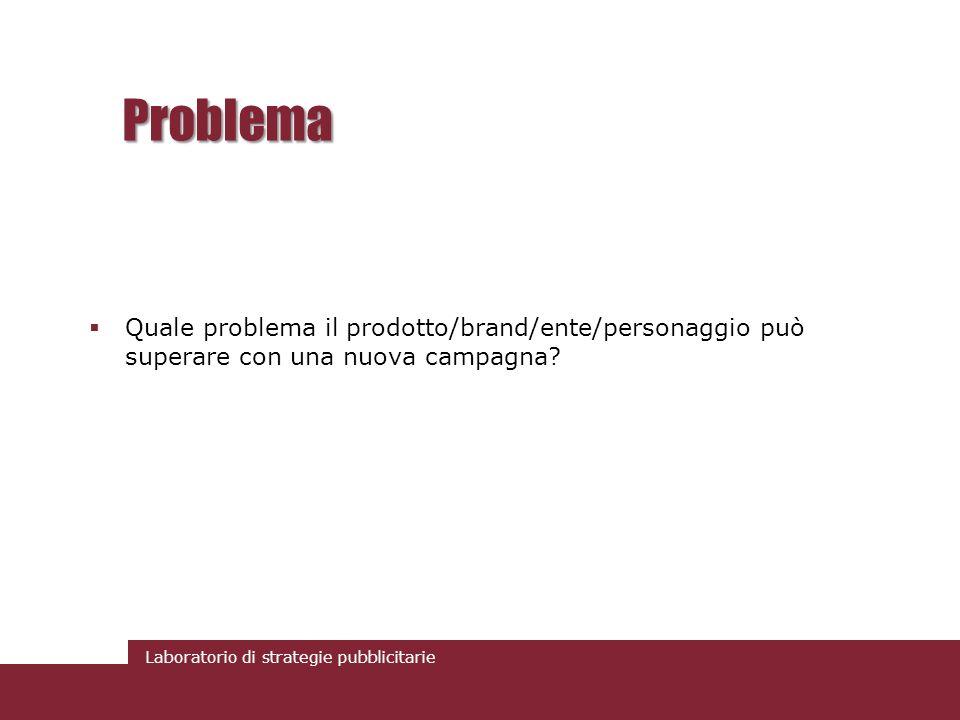 Laboratorio di strategie pubblicitarie Problema Quale problema il prodotto/brand/ente/personaggio può superare con una nuova campagna?