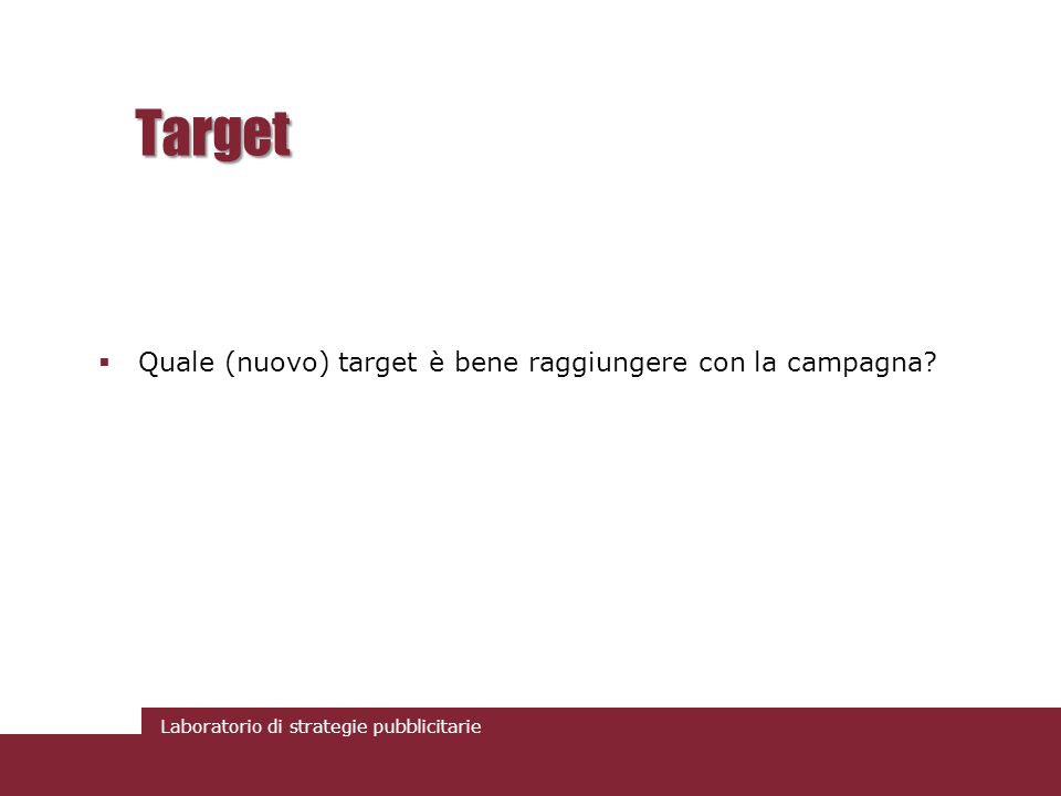 Laboratorio di strategie pubblicitarie Target Quale (nuovo) target è bene raggiungere con la campagna?