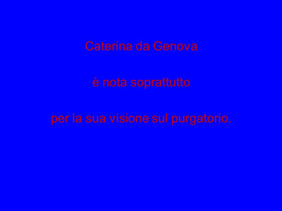 Caterina da Genova è nota soprattutto per la sua visione sul purgatorio.