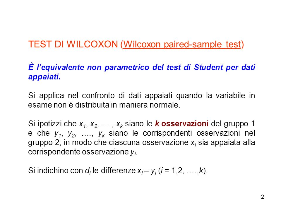 2 TEST DI WILCOXON (Wilcoxon paired-sample test) È lequivalente non parametrico del test di Student per dati appaiati. Si applica nel confronto di dat