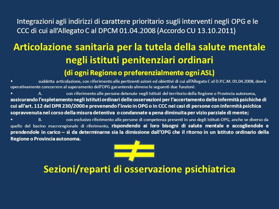 Integrazioni agli indirizzi di carattere prioritario sugli interventi negli OPG e le CCC di cui allAllegato C al DPCM 01.04.2008 (Accordo CU 13.10.2011) Articolazione sanitaria per la tutela della salute mentale negli istituti penitenziari ordinari (di ogni Regione o preferenzialmente ogni ASL) suddetta articolazione, con riferimento alle pertinenti azioni ed obiettivi di cui allAllegato C al D.P.C.M.
