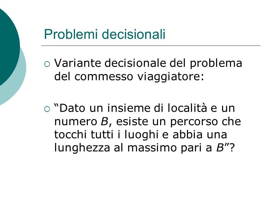 Problemi decisionali Variante decisionale del problema del commesso viaggiatore: Dato un insieme di località e un numero B, esiste un percorso che toc