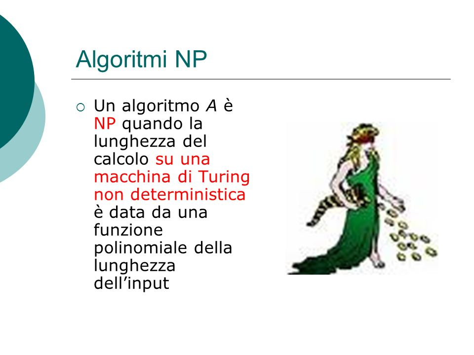 Algoritmi NP Un algoritmo A è NP quando la lunghezza del calcolo su una macchina di Turing non deterministica è data da una funzione polinomiale della