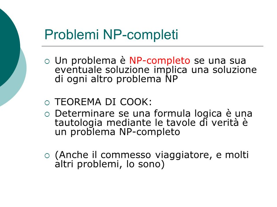 Problemi NP-completi Un problema è NP-completo se una sua eventuale soluzione implica una soluzione di ogni altro problema NP TEOREMA DI COOK: Determinare se una formula logica è una tautologia mediante le tavole di verità è un problema NP-completo (Anche il commesso viaggiatore, e molti altri problemi, lo sono)