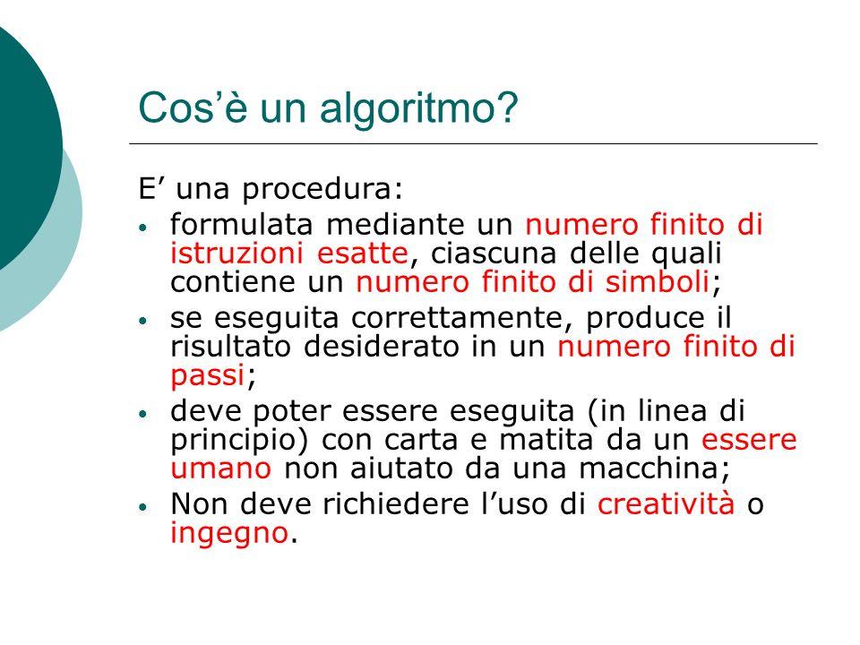 Cosè un algoritmo? E una procedura: formulata mediante un numero finito di istruzioni esatte, ciascuna delle quali contiene un numero finito di simbol