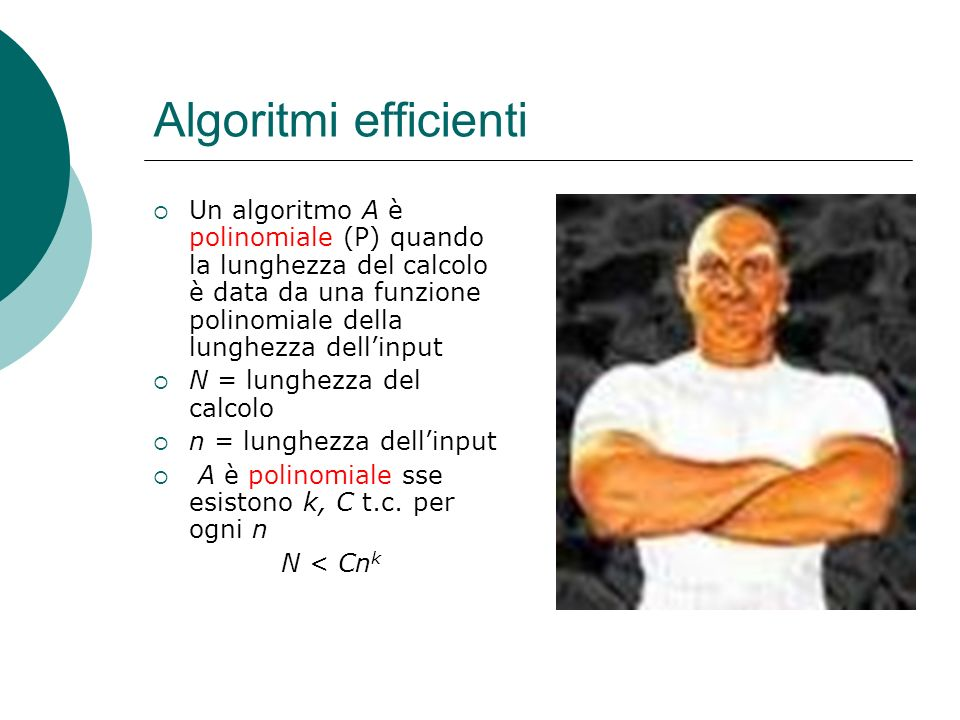 Algoritmi efficienti Un algoritmo A è polinomiale (P) quando la lunghezza del calcolo è data da una funzione polinomiale della lunghezza dellinput N = lunghezza del calcolo n = lunghezza dellinput A è polinomiale sse esistono k, C t.c.