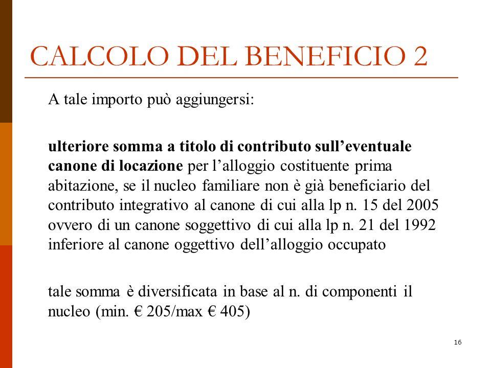16 CALCOLO DEL BENEFICIO 2 A tale importo può aggiungersi: ulteriore somma a titolo di contributo sulleventuale canone di locazione per lalloggio cost