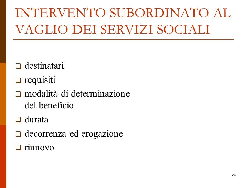 25 INTERVENTO SUBORDINATO AL VAGLIO DEI SERVIZI SOCIALI destinatari requisiti modalità di determinazione del beneficio durata decorrenza ed erogazione