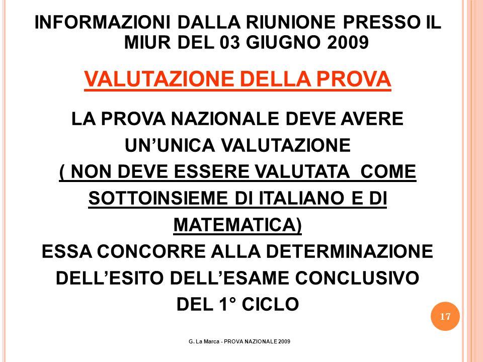 17 INFORMAZIONI DALLA RIUNIONE PRESSO IL MIUR DEL 03 GIUGNO 2009 VALUTAZIONE DELLA PROVA LA PROVA NAZIONALE DEVE AVERE UNUNICA VALUTAZIONE ( NON DEVE ESSERE VALUTATA COME SOTTOINSIEME DI ITALIANO E DI MATEMATICA) ESSA CONCORRE ALLA DETERMINAZIONE DELLESITO DELLESAME CONCLUSIVO DEL 1° CICLO G.