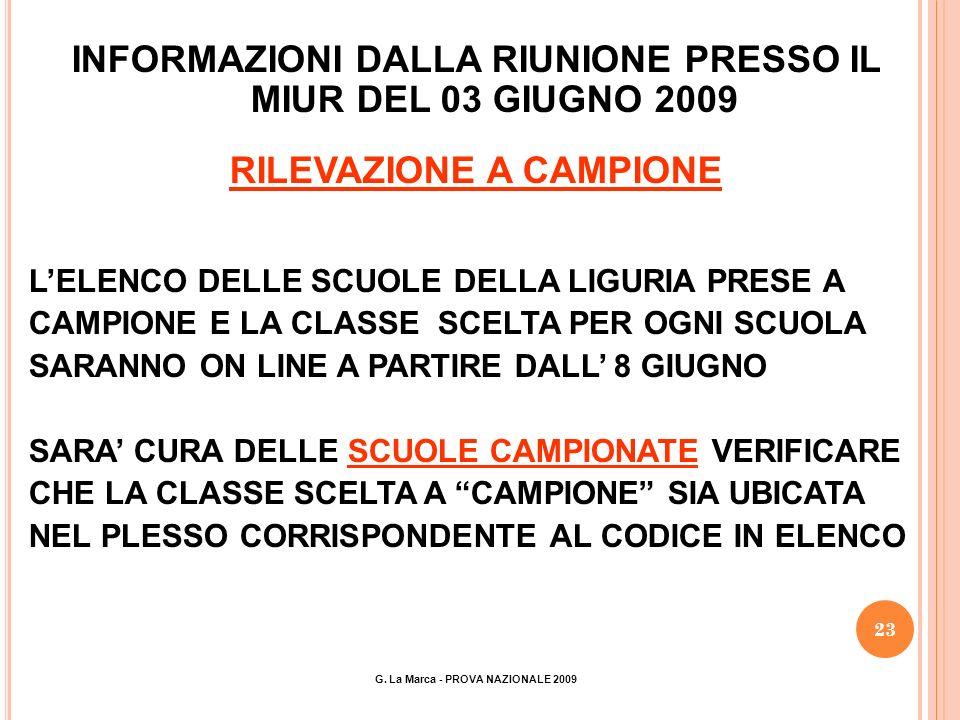 23 INFORMAZIONI DALLA RIUNIONE PRESSO IL MIUR DEL 03 GIUGNO 2009 RILEVAZIONE A CAMPIONE LELENCO DELLE SCUOLE DELLA LIGURIA PRESE A CAMPIONE E LA CLASSE SCELTA PER OGNI SCUOLA SARANNO ON LINE A PARTIRE DALL 8 GIUGNO SARA CURA DELLE SCUOLE CAMPIONATE VERIFICARE CHE LA CLASSE SCELTA A CAMPIONE SIA UBICATA NEL PLESSO CORRISPONDENTE AL CODICE IN ELENCO G.