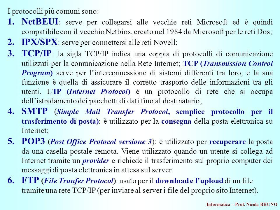 Informatica – Prof. Nicola BRUNO I protocolli più comuni sono: 1.NetBEUI : serve per collegarsi alle vecchie reti Microsoft ed è quindi compatibile co