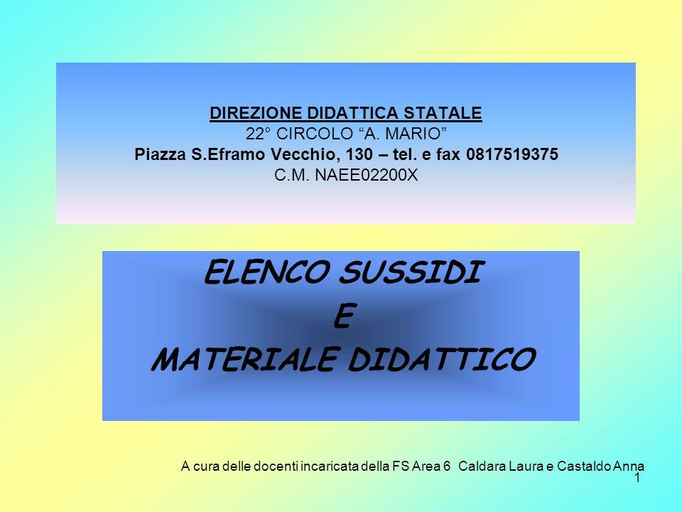 1 DIREZIONE DIDATTICA STATALE 22° CIRCOLO A. MARIO Piazza S.Eframo Vecchio, 130 – tel. e fax 0817519375 C.M. NAEE02200X ELENCO SUSSIDI E MATERIALE DID