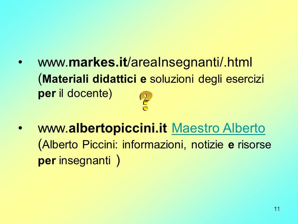 11 www.markes.it/areaInsegnanti/.html ( Materiali didattici e soluzioni degli esercizi per il docente) www.albertopiccini.it Maestro Alberto ( Alberto