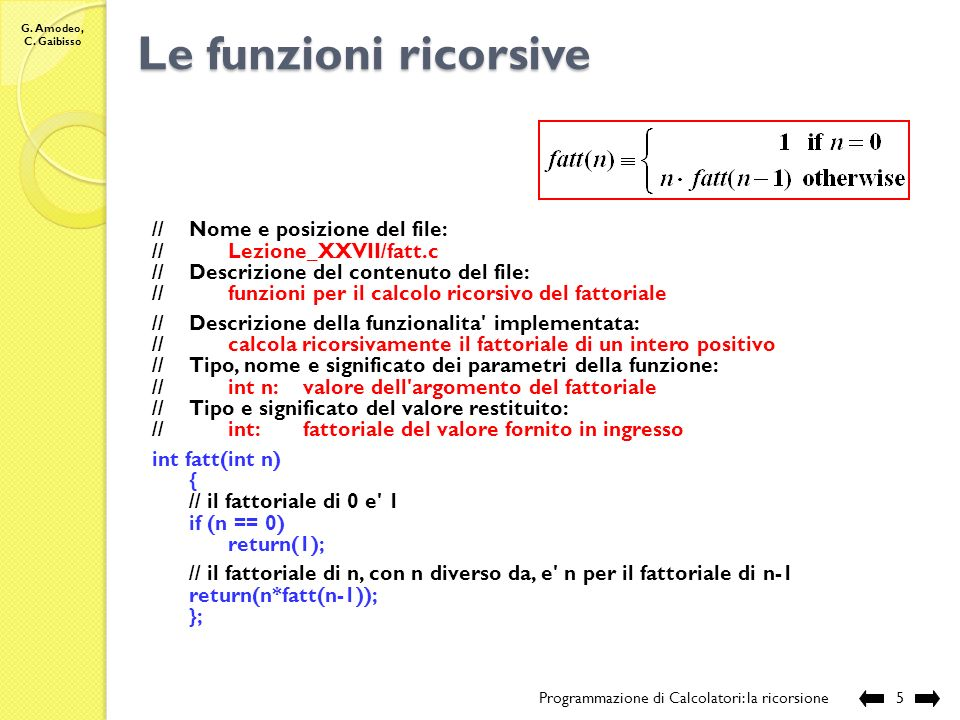 G. Amodeo, C. Gaibisso Le funzioni ricorsive Programmazione di Calcolatori: la ricorsione4 Il calcolo: fatt(5) =5 * fatt(4) = =5 * 4 * fatt(3) = = 5 *