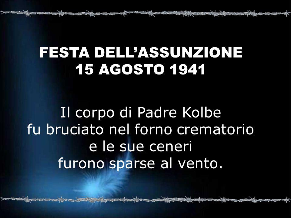 FESTA DELLASSUNZIONE 15 AGOSTO 1941 Il corpo di Padre Kolbe fu bruciato nel forno crematorio e le sue ceneri furono sparse al vento.