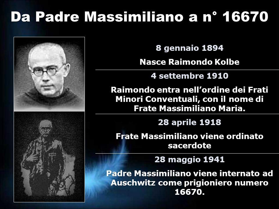 Da Padre Massimiliano a n° 16670 8 gennaio 1894 Nasce Raimondo Kolbe 4 settembre 1910 Raimondo entra nellordine dei Frati Minori Conventuali, con il n