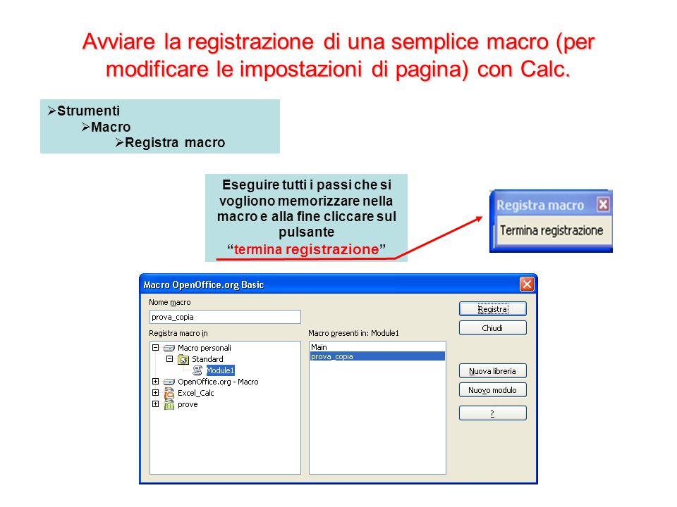 Avviare la registrazione di una semplice macro (per modificare le impostazioni di pagina) con Calc. Strumenti Macro Registra macro Eseguire tutti i pa