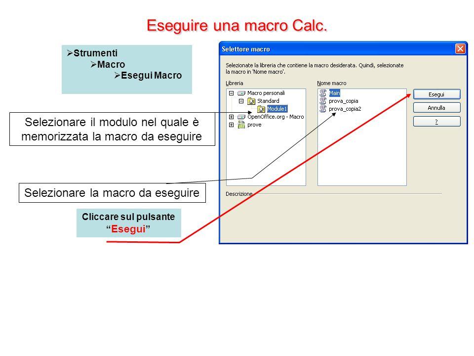 Eseguire una macro Calc. Strumenti Macro Esegui Macro Selezionare la macro da eseguire Cliccare sul pulsante Esegui Selezionare il modulo nel quale è