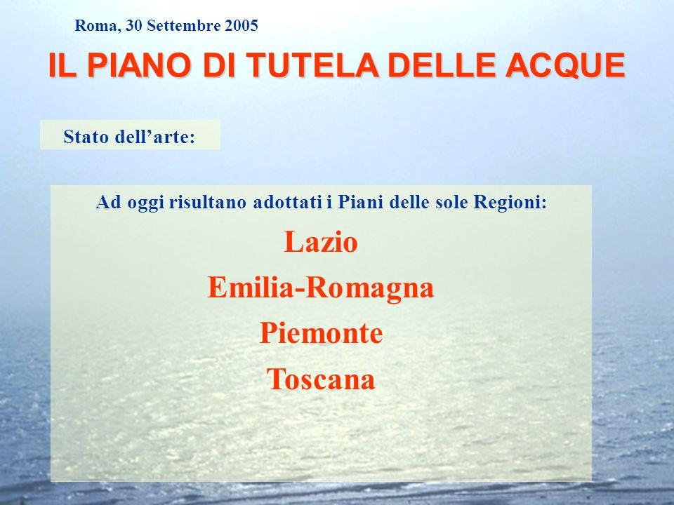 Roma, 30 Settembre 2005 IL PIANO DI TUTELA DELLE ACQUE Stato dellarte: Ad oggi risultano adottati i Piani delle sole Regioni: Lazio Emilia-Romagna Pie