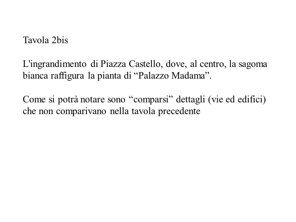 Tavola 2bis L'ingrandimento di Piazza Castello, dove, al centro, la sagoma bianca raffigura la pianta di Palazzo Madama. Come si potrà notare sono com