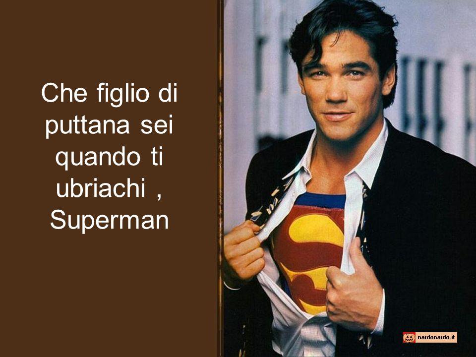 Che figlio di puttana sei quando ti ubriachi, Superman