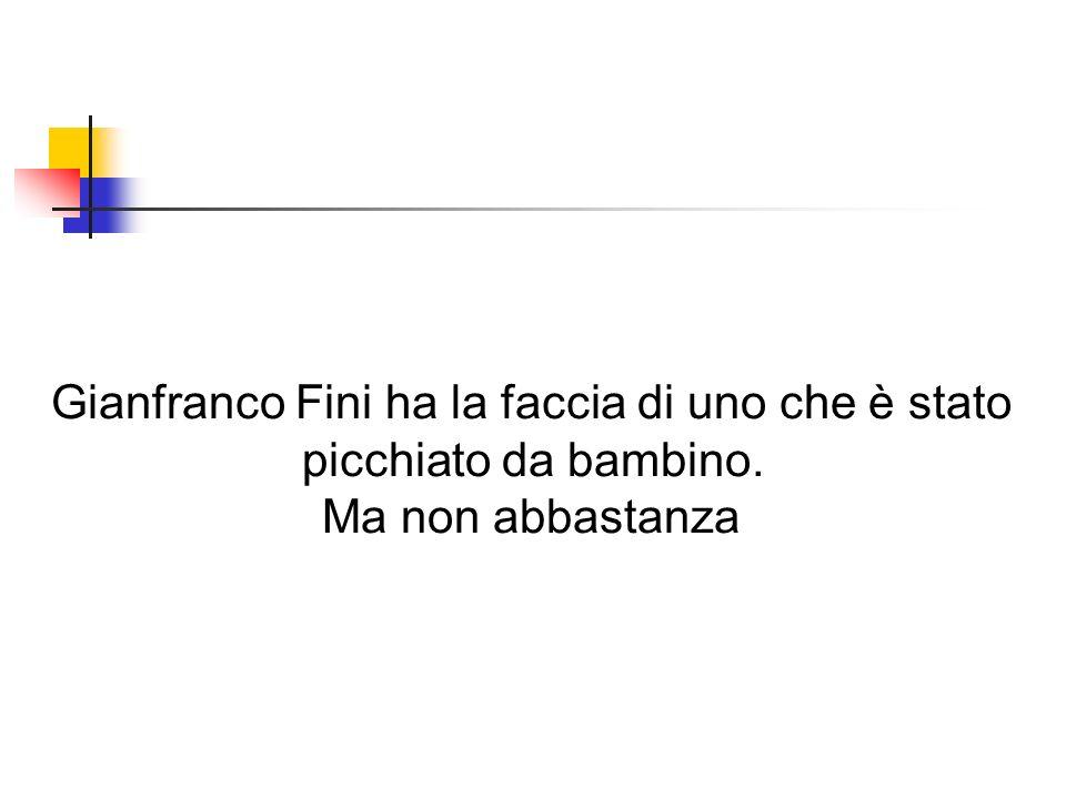 Gianfranco Fini ha la faccia di uno che è stato picchiato da bambino. Ma non abbastanza