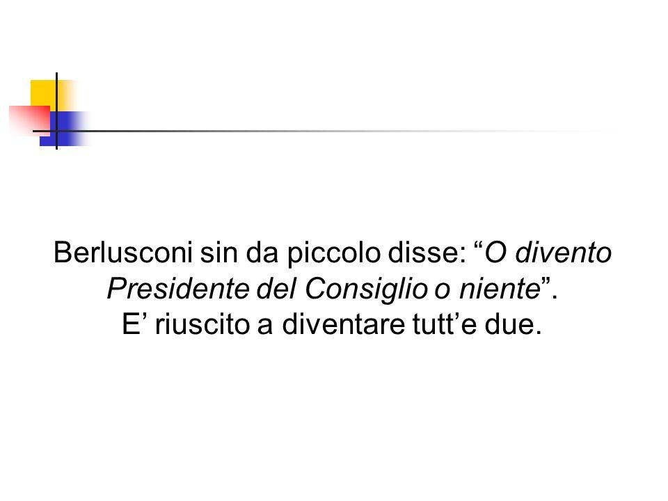 Berlusconi sin da piccolo disse: O divento Presidente del Consiglio o niente.