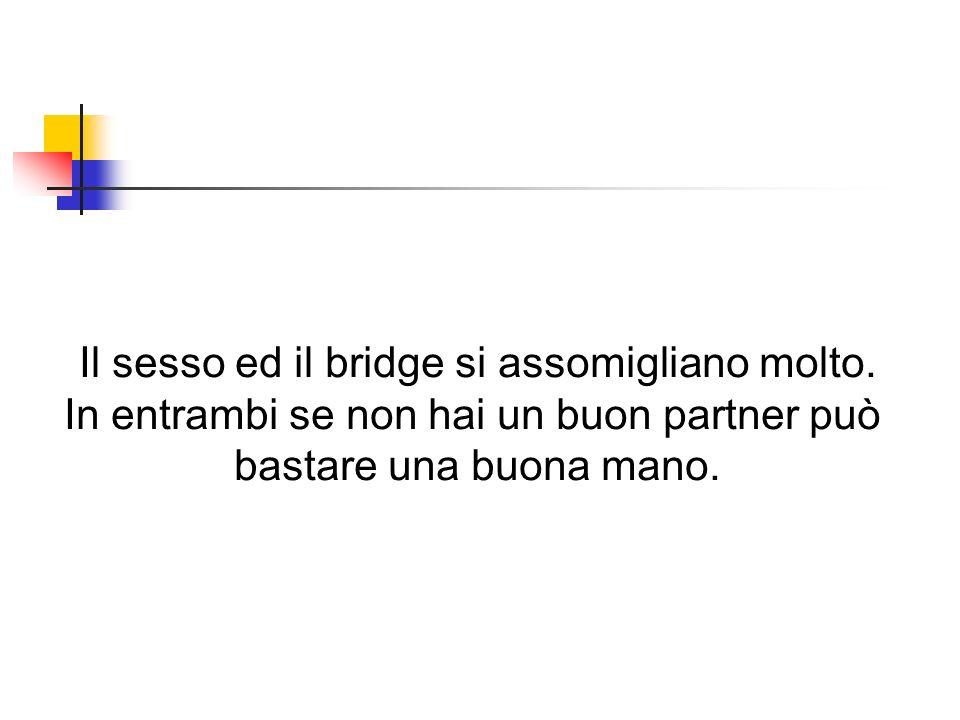 Il sesso ed il bridge si assomigliano molto.