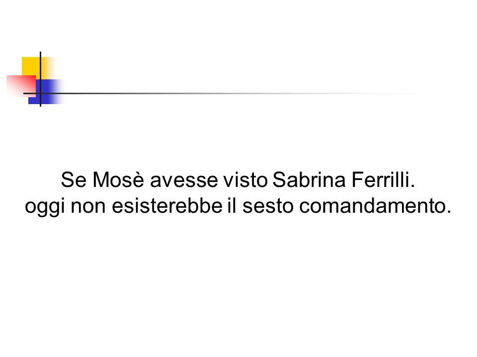 Se Mosè avesse visto Sabrina Ferrilli. oggi non esisterebbe il sesto comandamento.