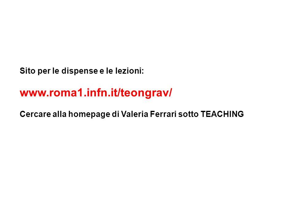 Sito per le dispense e le lezioni: www.roma1.infn.it/teongrav/ Cercare alla homepage di Valeria Ferrari sotto TEACHING