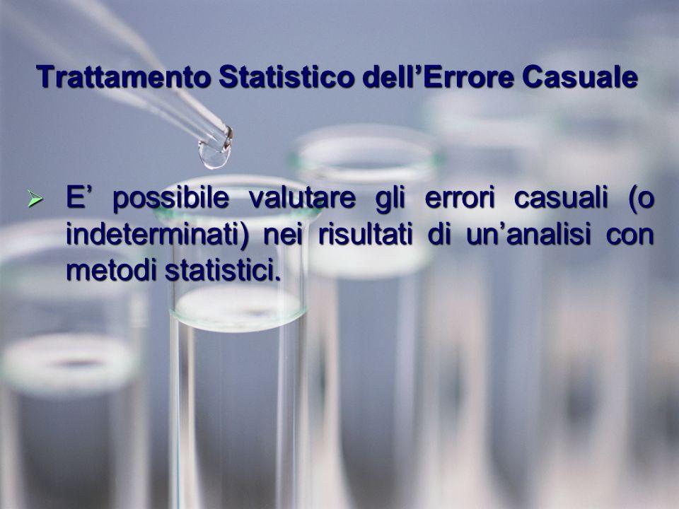 Trattamento Statistico dellErrore Casuale E possibile valutare gli errori casuali (o indeterminati) nei risultati di unanalisi con metodi statistici.
