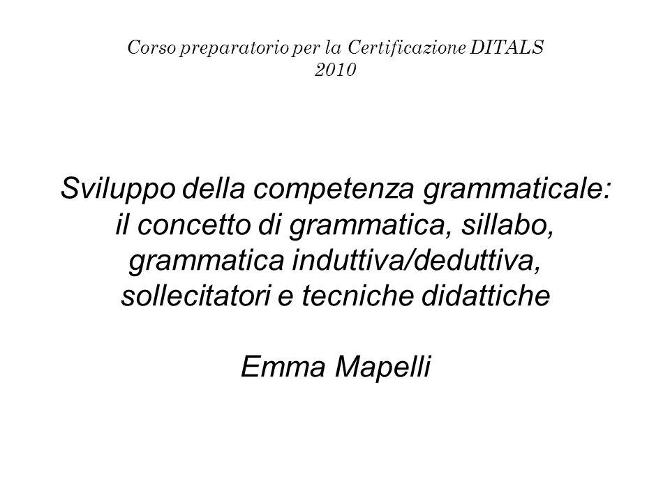 Corso preparatorio per la Certificazione DITALS 2010 Sviluppo della competenza grammaticale: il concetto di grammatica, sillabo, grammatica induttiva/deduttiva, sollecitatori e tecniche didattiche Emma Mapelli