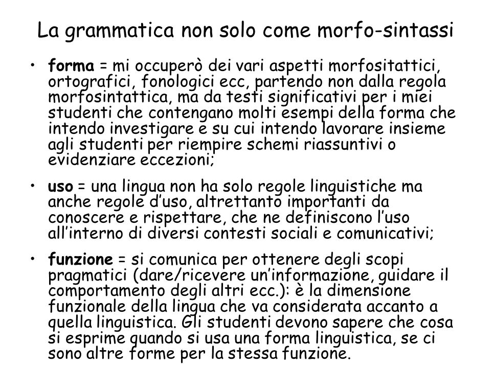 La grammatica non solo come morfo-sintassi forma = mi occuperò dei vari aspetti morfositattici, ortografici, fonologici ecc, partendo non dalla regola morfosintattica, ma da testi significativi per i miei studenti che contengano molti esempi della forma che intendo investigare e su cui intendo lavorare insieme agli studenti per riempire schemi riassuntivi o evidenziare eccezioni; uso = una lingua non ha solo regole linguistiche ma anche regole duso, altrettanto importanti da conoscere e rispettare, che ne definiscono luso allinterno di diversi contesti sociali e comunicativi; funzione = si comunica per ottenere degli scopi pragmatici (dare/ricevere uninformazione, guidare il comportamento degli altri ecc.): è la dimensione funzionale della lingua che va considerata accanto a quella linguistica.